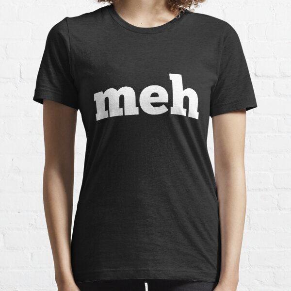 """Meh means """"whatever"""" Essential T-Shirt"""