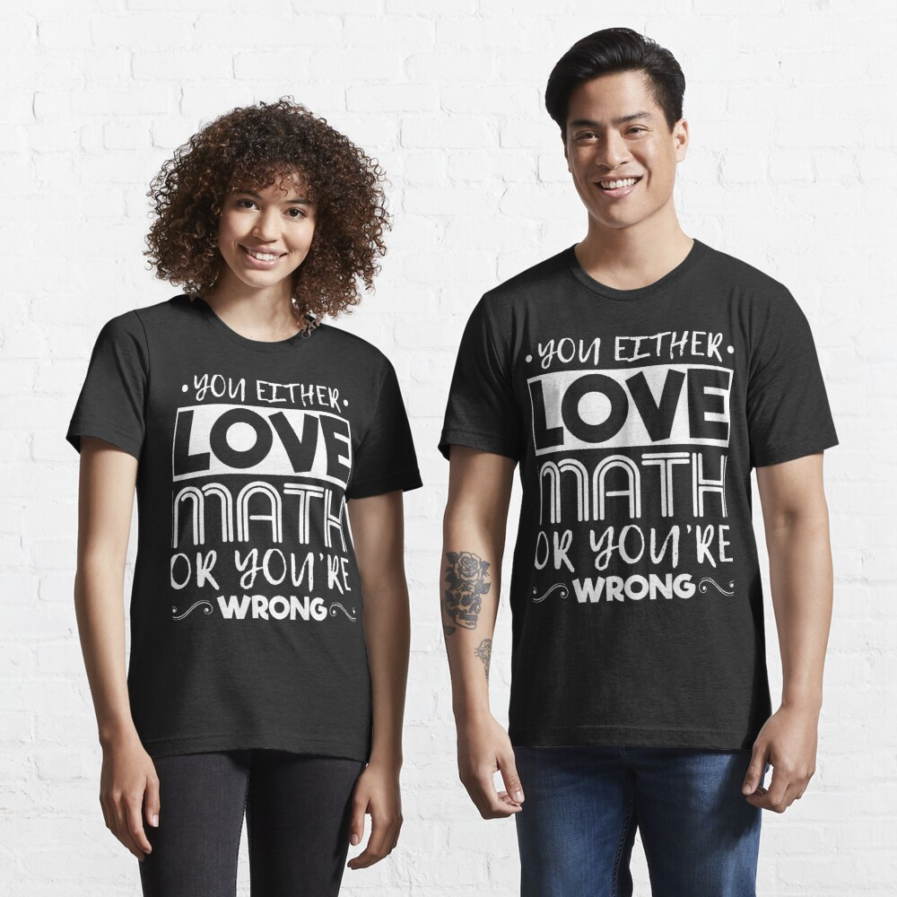 You Either Love Math Or You're Wrong  Essential T-Shirt