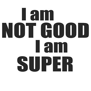 I am not good I am SUPER by Be-Awesome