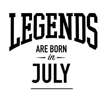Legends Are Born in July by gettinitnow