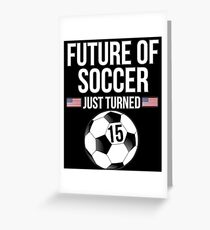 Future Of Soccer Just Turned 15 For 15th Birthdays - Gift for 15 Year old Soccer players Greeting Card