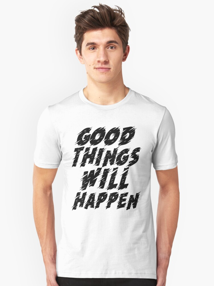 Good things will happen T-shirt, unisex or women's shirt, cute t shirt, inspirational quote shirt Unisex T-Shirt Front