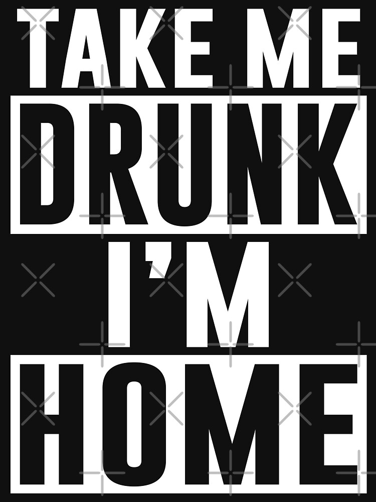 TAKE ME DRUNK I'M HOME by limitlezz