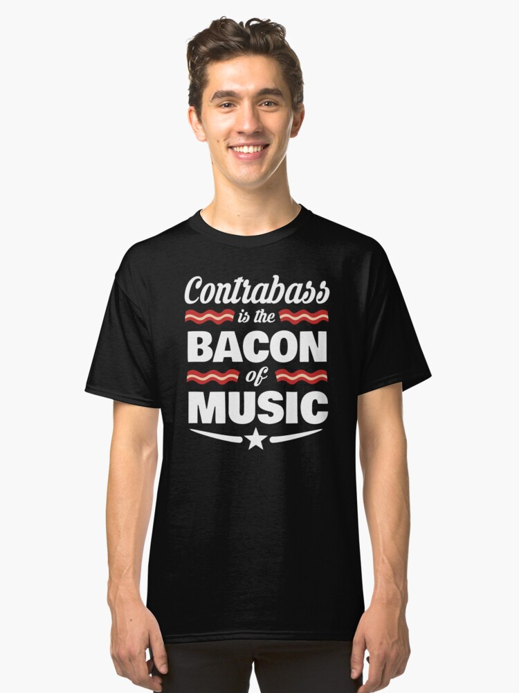 Contrabass Player T shirt - Contrabass Is The Bacon Of Music  Classic T-Shirt Front