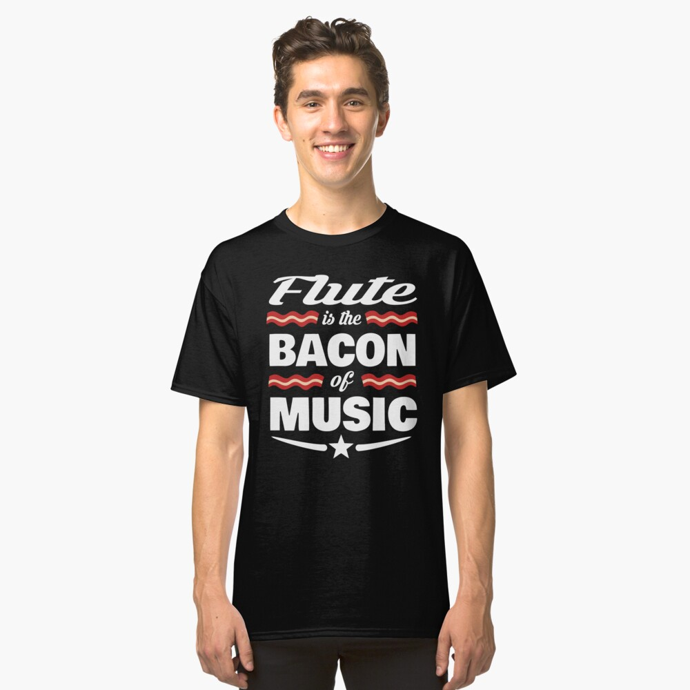 Flute Player T shirt - Flute Is The Bacon Of Music  Classic T-Shirt Front