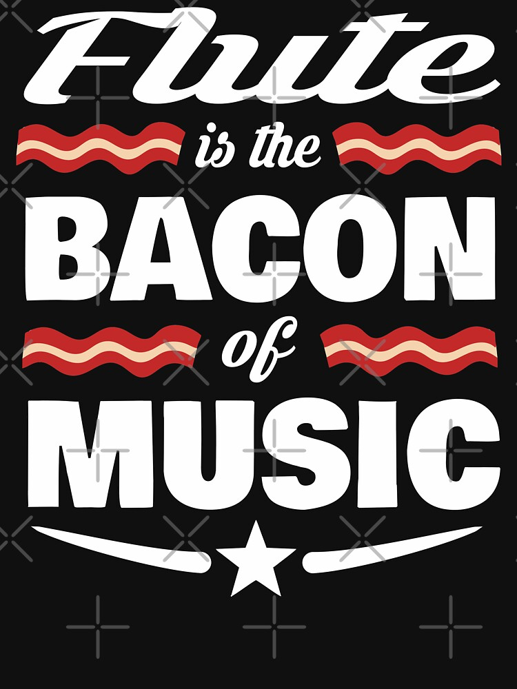 Flute Player T shirt - Flute Is The Bacon Of Music  by funnyguy