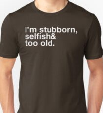 i'm stubborn, selfish & too old. T-Shirt
