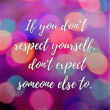 If you don't respect yourself, don't expect someone else to. by Impurrfectlife