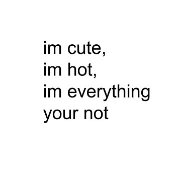 im cute, im hot, im everything your not by aestheticthings