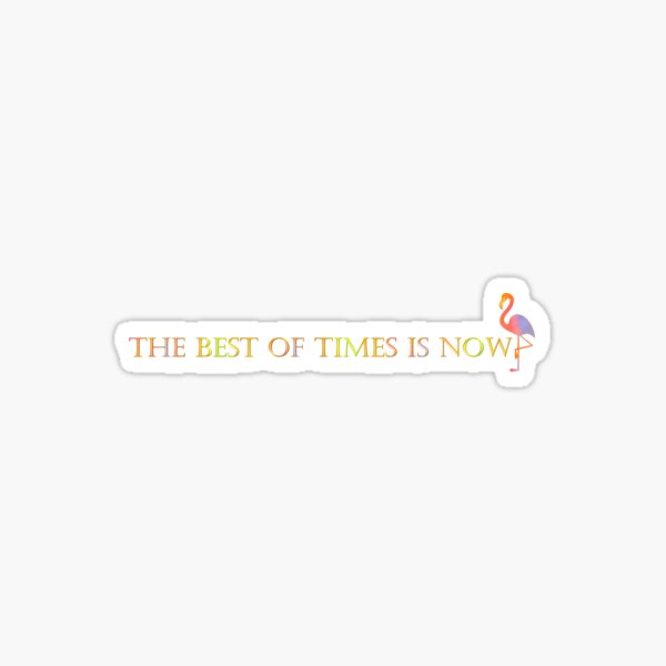 The Best Of Times Is Now Sticker