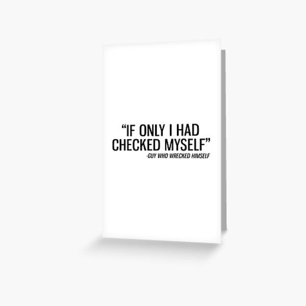 If Only I Had Checked Myself - Guy Who Wrecked Himself Greeting Card