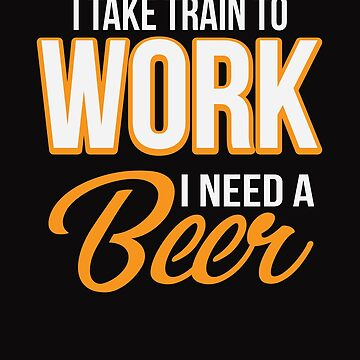 I Take Train To Work I Need a Beer Funny  by tfelifestyle