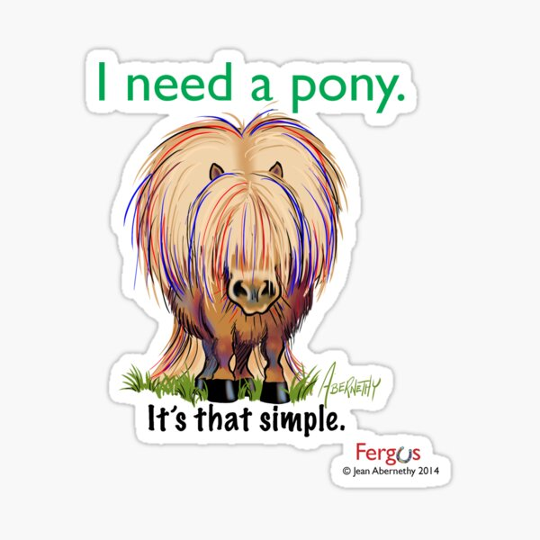 """Fergus the Horse: """"I need a pony... It's that simple."""" Sticker"""