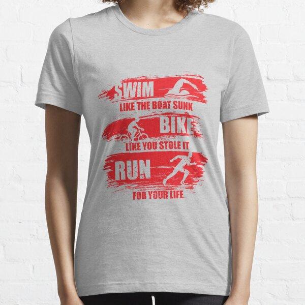 Swim Like The Boat Sunk Bike Like You Stole It Run For Your Life, Sport Triathlon Essential T-Shirt