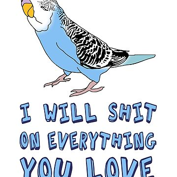I will shit on everything you love - blue budgie by FandomizedRose