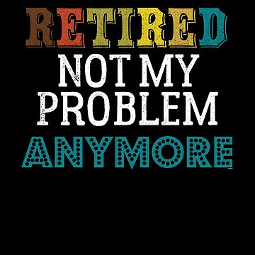 Retired Not My Problem Anymore by TomGiantDesigns