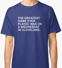 THE GREATEST GAME EVER PLAYED WAS ON A WEDNESDAY NIGHT IN CLEVELAND  Classic T-Shirt