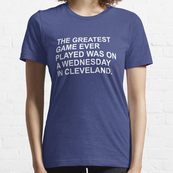 THE GREATEST GAME EVER PLAYED WAS ON A WEDNESDAY NIGHT IN CLEVELAND  Essential T-Shirt
