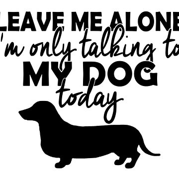 I'm Only Talking to My Dog Today by GrownFolkMotto