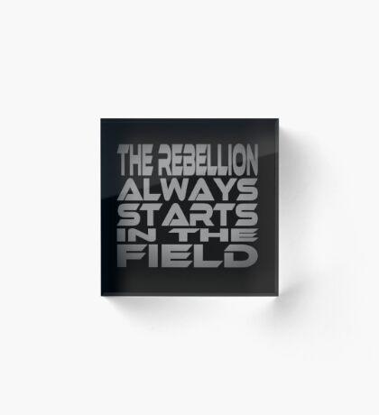 The Rebellion Always Starts in the Field Acrylic Block