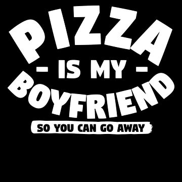 Pizza Is My Boyfriend So You Can Go Away by trushirtdesigns