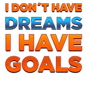 I Don't Have Dreams I Have Goals by rott515