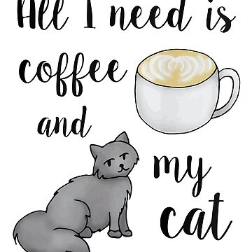 All I Need is Coffee and my Cat by julieerindesign