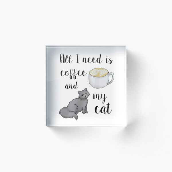 All I Need is Coffee and my Cat Acrylic Block