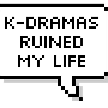 K-DRAMAS RUINED MY LIFE by hslim