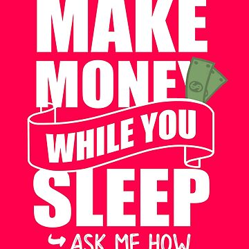 Make Money while you sleep - Ask me how by polygrafix