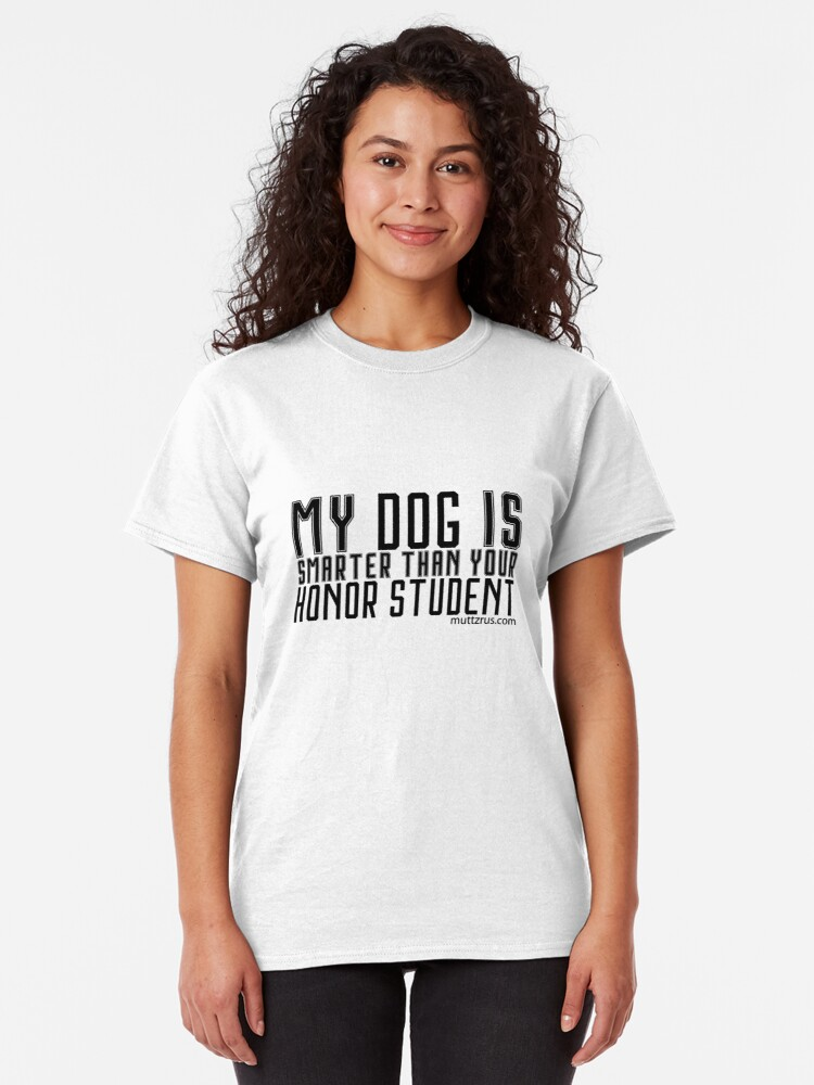 Alternate view of My Dog is Smarter than Your Honor Student (Black Text) Classic T-Shirt