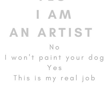 Funny Artists T shirt, Yes I am an Artist, No I won't paint your dog...... by CallyLawson