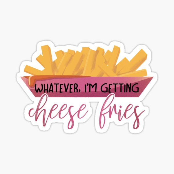 I'm getting cheese fries - Mean Girls. Sticker