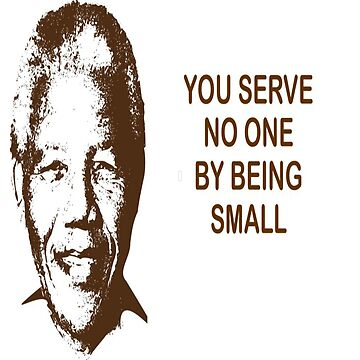 Nelson Mandela You serve no one by being small by grayandorange