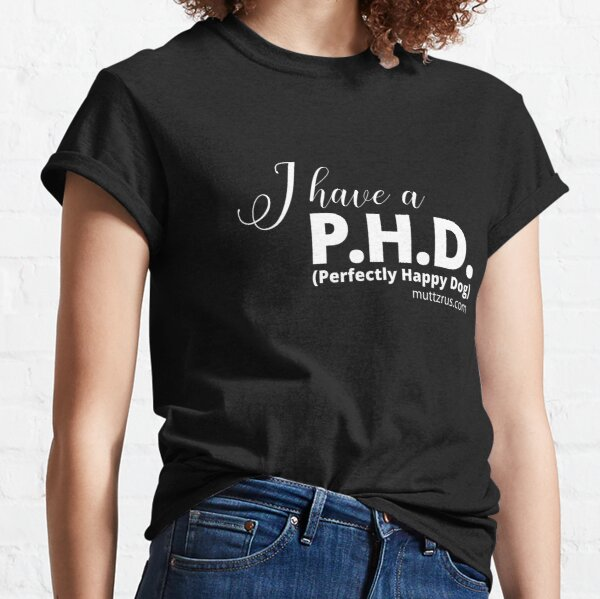 I Have a P.H.D. (White Text) Classic T-Shirt