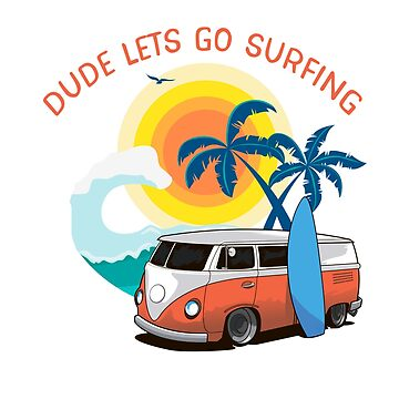 Dude Lets Go Surfing Shirt For Surfers by IKOK