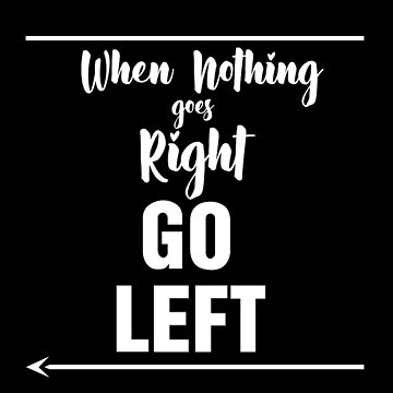 When nothing goes right, go left by BuShirts
