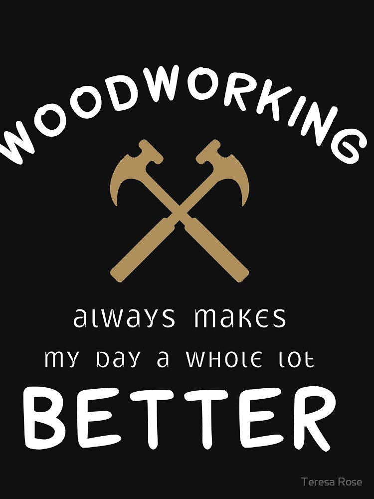 Woodworking Always Makes My Day A Whole Lot Better by MusicReadingSav