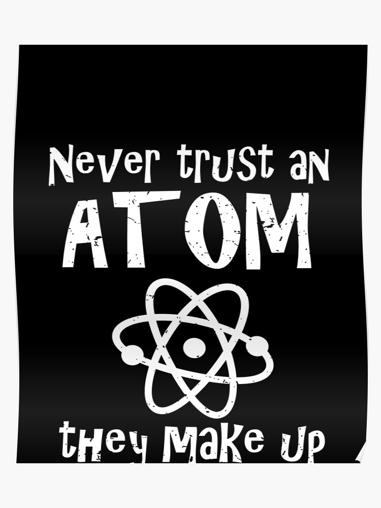 c546ad460 Funny Science Joke Never Trust An Atom They Make Up Everything Poster