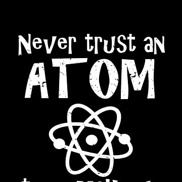 Funny Science Joke Never Trust An Atom They Make Up Everything by csfanatikdbz
