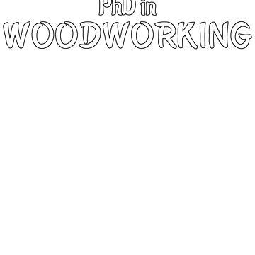 PhD in Woodworking Graduation Hobby Birthday Celebration Gift by geekydesigner
