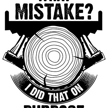 Wood Workers Don't Make Mistakes by jslbdesigns