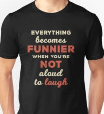 Everything Becomes Funnier Not Aloud to Laugh Unisex T-Shirt