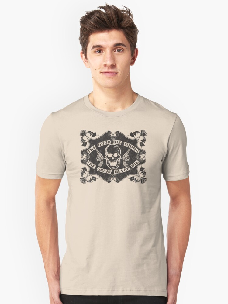 The Good Die Young, The Great Never Die Unisex T-Shirt Front