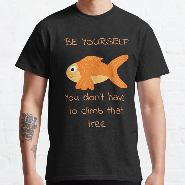Be Yourself Fish Doesn't Climb Trees Classic T-Shirt