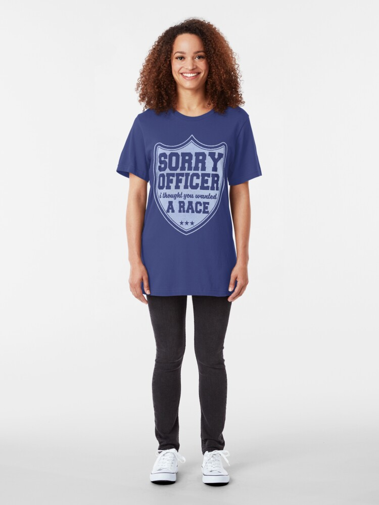 Alternate view of Sorry Officer I Thought You Wanted A Race  Slim Fit T-Shirt