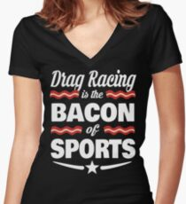 Drag Racing T shirt - Drag Racing Is The Bacon Of Sports T shirt  Women's Fitted V-Neck T-Shirt
