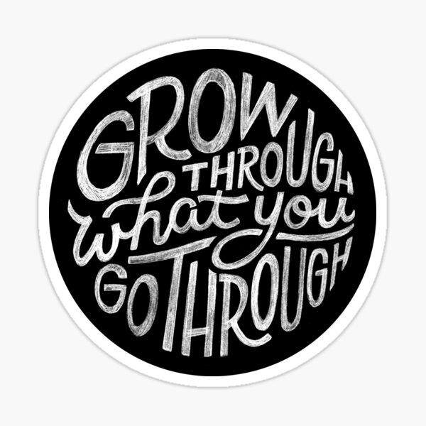 Grow through what you go through. Sticker