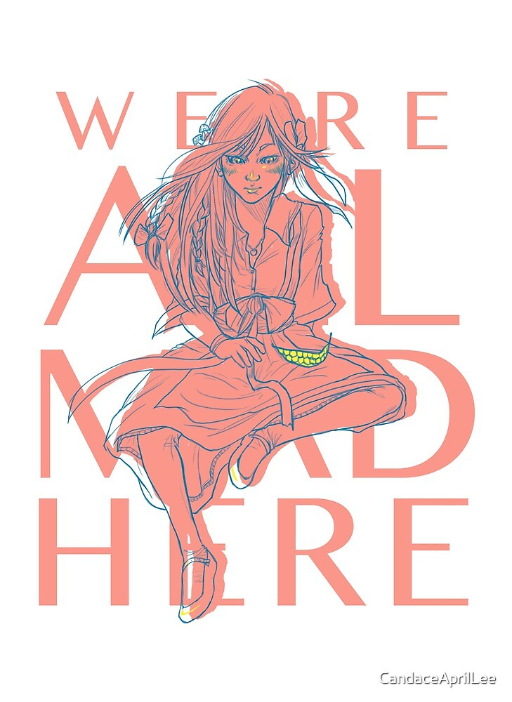 Alice in Wonderland - We're All Mad Here by CandaceAprilLee