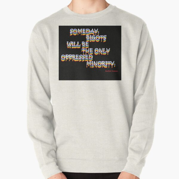 SOMEDAY, BIGOTS WILL BE THE ONLY OPPRESSED MINORITY Pullover Sweatshirt